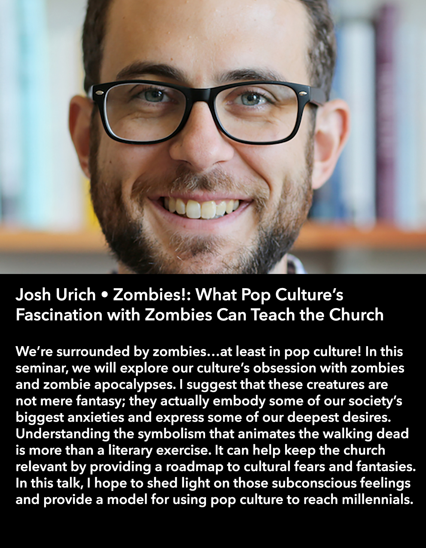 Josh Urich • Zombies!: What Pop Culture's Fascination with Zombies Can Teach the Church • Friday Night, March 17 • 8:30 – 9:45 pm