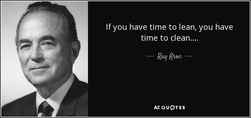 Source: http://www.azquotes.com/picture-quotes/quote-if-you-have-time-to-lean-you-have-time-to-clean-ray-kroc-71-53-46.jpg