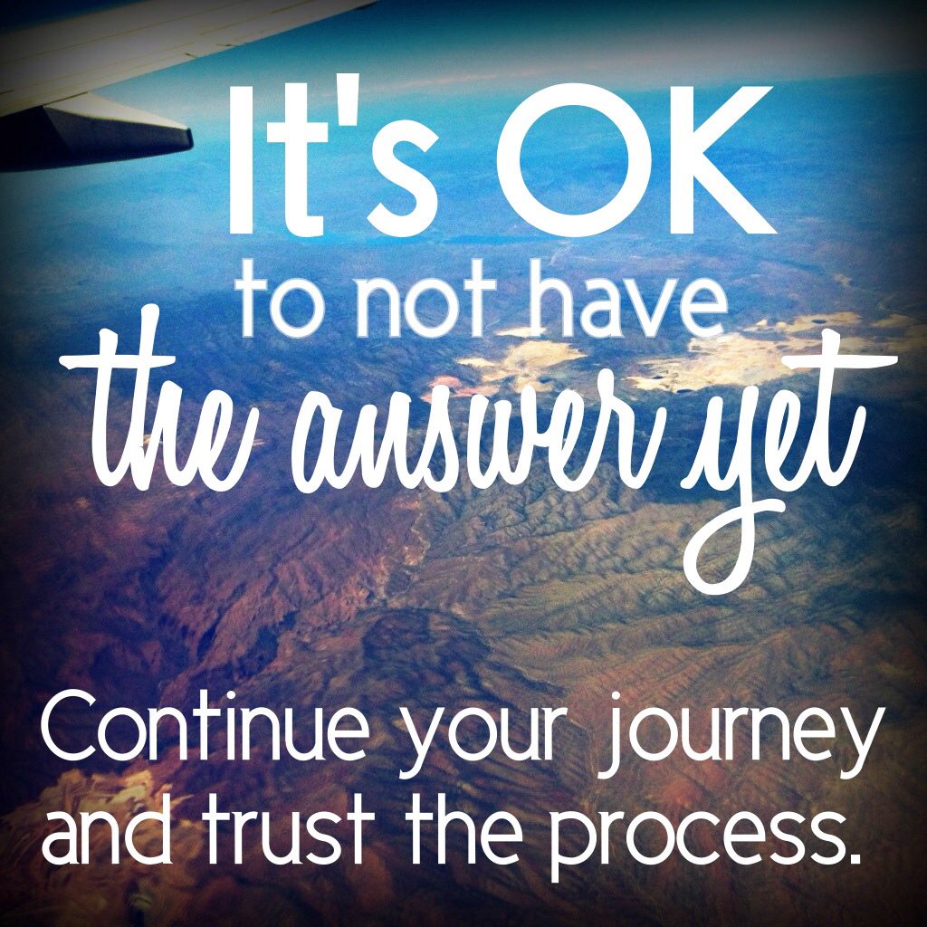 It's okay not to have an answer yet, continue your journey and trust the process