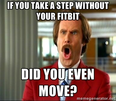 Ron Burgundy questioning whether you actually move if your Fitbit doesn't track it