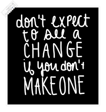 Don't expect to see a change if you don't make one