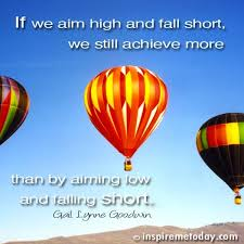 If we aim high and fall short we still achieve more than by aiming low and falling short