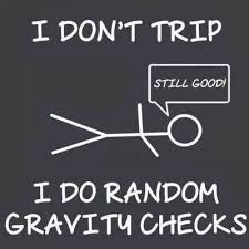 I don't trip, I do random gravity checks!