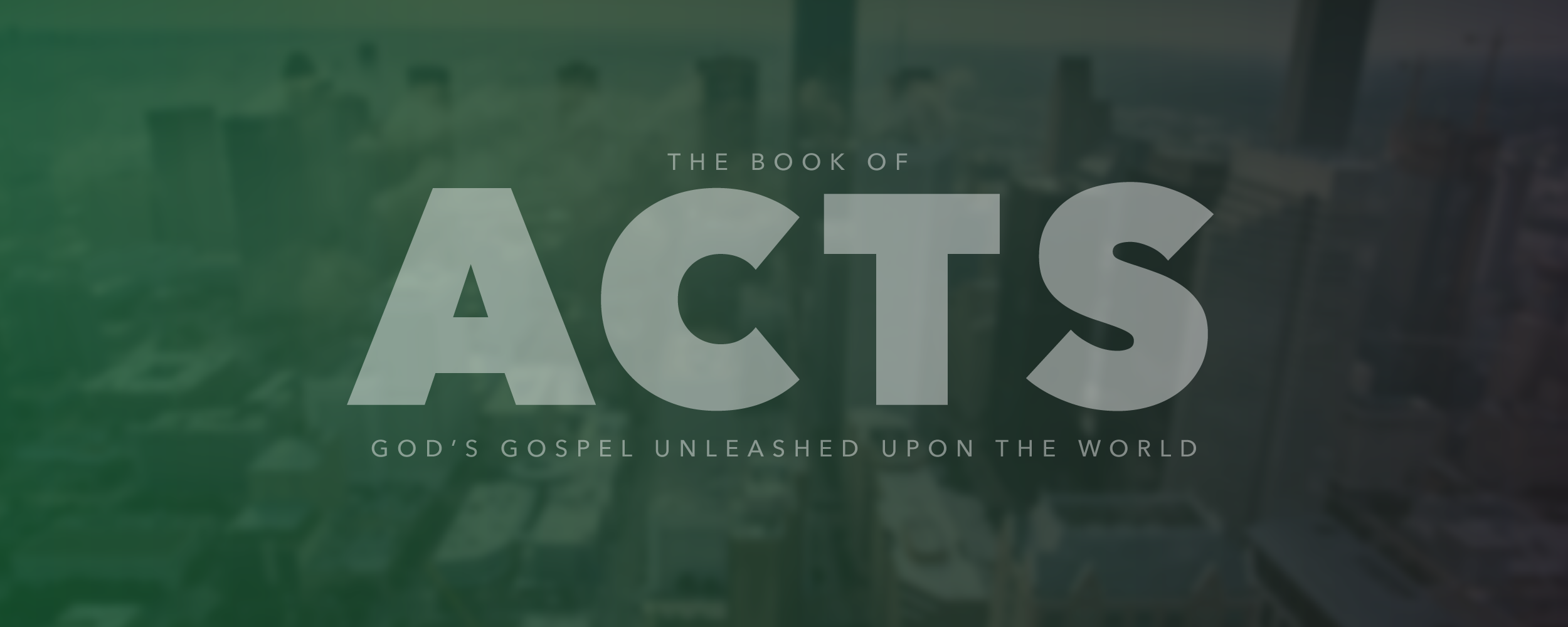 ACTS - GOD'S GOSPEL UNLEASHED ON EARTH