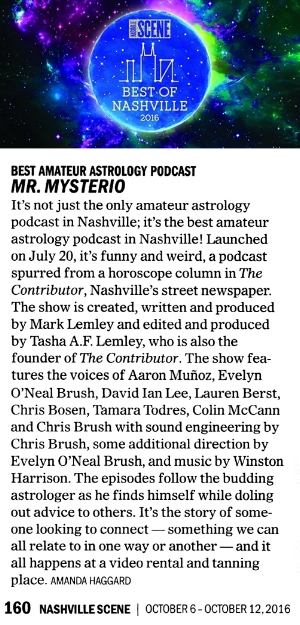 A Little Pressing:      Nashville Scene:   Mr. Mysterio's Amateur Astrology Podcast      Columbia College:   Columbia College Chicago Alum Launches 'Mr. Mysterio Podcast'      Broadway World:   Mr. Mysterio Podcast Premiers First Episode on iTunes Today