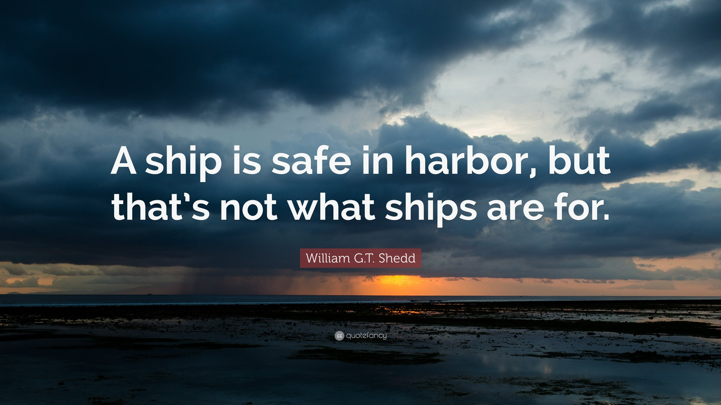 45661-William-G-T-Shedd-Quote-A-ship-is-safe-in-harbor-but-that-s-not.jpg
