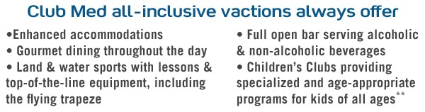 Club Med all inclusive vacations always include enchanced accomodations, gourmet dining, land and water sports, open bar & children's clubs!