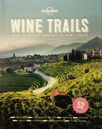 Lonely Planet's Wine Trails: Plan 52 Perfect Weekends in Wine Country  ($25)
