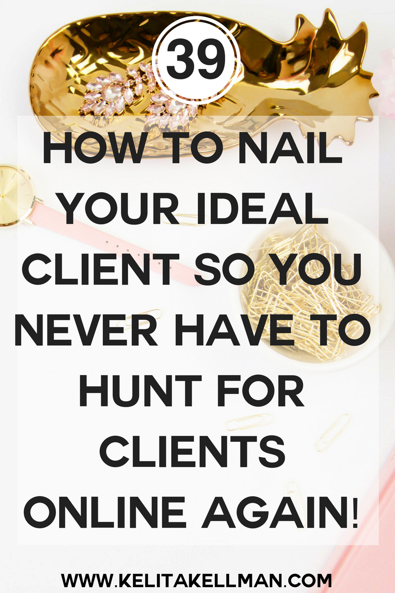 HOW TO NAIL YOUR IDEAL CLIENT SO YOU NEVER HAVE TO HUNT FOR CLIENTS ONLINE AGAIN!