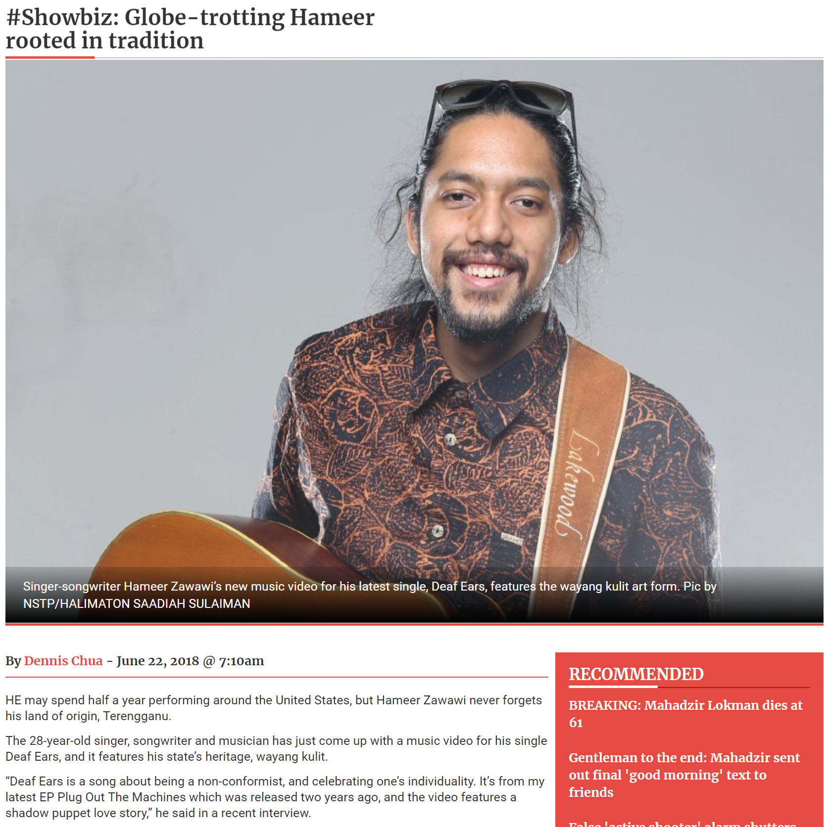 #SHOWBIZ: GLOBE-TROTTING HAMEER ROOTED IN TRADITION (KUALA LUMPUR) - HE may spend half a year performing around the United States, but Hameer Zawawi never forgets his land of origin, Terengganu.The 28-year-old singer, songwriter and musician has just come up with a music video for his single Deaf Ears, and it features his state's heritage, wayang kulit.
