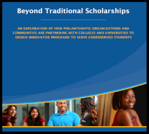Beyond Traditional Scholarships : An exploration of how philanthropic organizations and communities are partnering with colleges and universities to design innovative programs to serve undeserved students.   A Report by the Helios Education Foundation