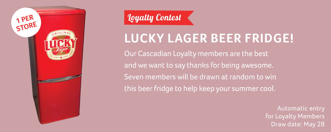 Get Lucky this month! Our Cascadian Loyalty members are the best and we want to say thanks for being awesome. Seven lucky loyalty members will be randomly selected to win this beer fridge to help keep your summer cool.  Draw Date: May 28