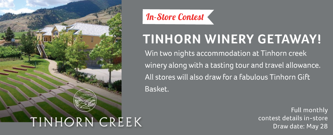 Looking for that perfect relaxing getaway? Win two nights accommodation at  Tinhorn Creek Winery  along with a tasting tour and travel allowance. All stores will also draw for an additional Tinhorn Gift Basket!  Draw Date: May 28