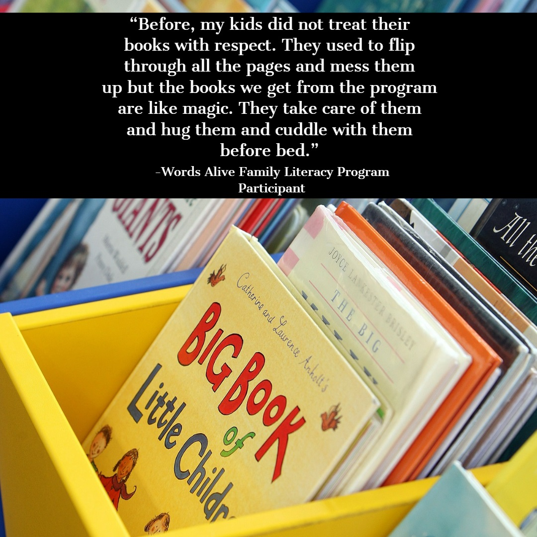 "A graphic that features a quote from one of our Family Literacy Program Participants: "" Before, my kids did not treat their books with respect. They used to flip through all the pages and mess them up but the books we get from the program are like magic. They take care of them and hug them and cuddle with them before bed. """