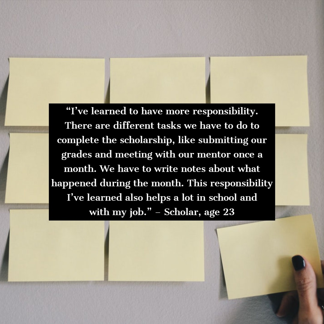 "A graphic that features a quote from a scholar. The quote is overlayed on top of an image of post-it notes. The quote says the following: ""I've learned to have more responsibility. There are different tasks we have to do to complete the scholarship, like submitting our grades and meeting with our mentor once a month. We have to write notes about what happened during the month. This responsibility I've learned also helps a lot in school and with my job."" – Scholar, age 23"