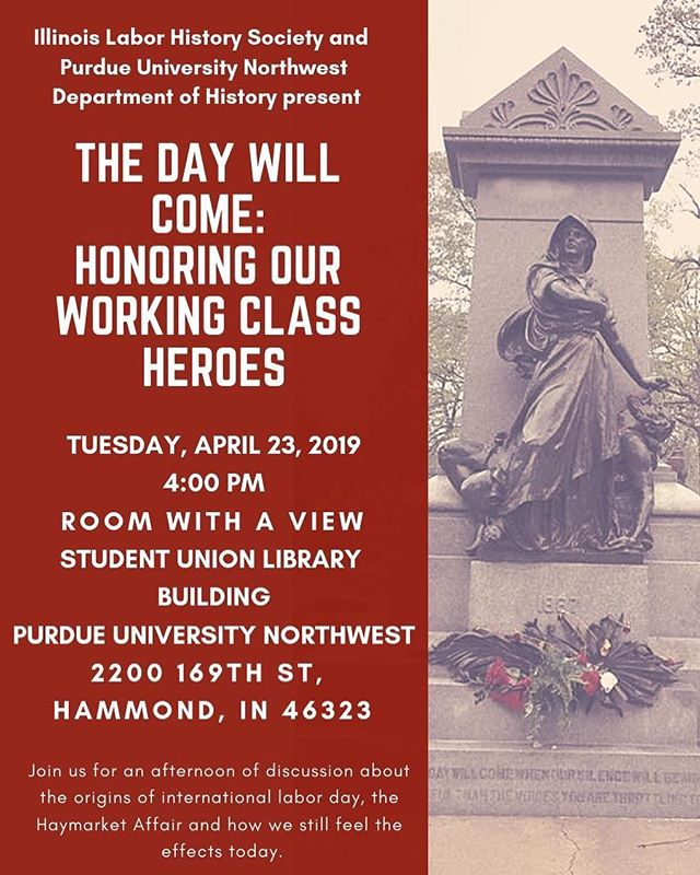 Illinois Labor History Society and Purdue University Northwest Department of History present, THE DAY WILL COME: HONORING OUR WORKING CLASS HEROES. Join us for an afternoon of music by Bucky Halker and a discussion by President Larry Spivack about the origins of international labor day, the Haymarket Affair and how we still feel the effects today.  https://www.eventbrite.com/e/the-day-will-come-honoring-our-working-class-heroes-tickets-59127725619