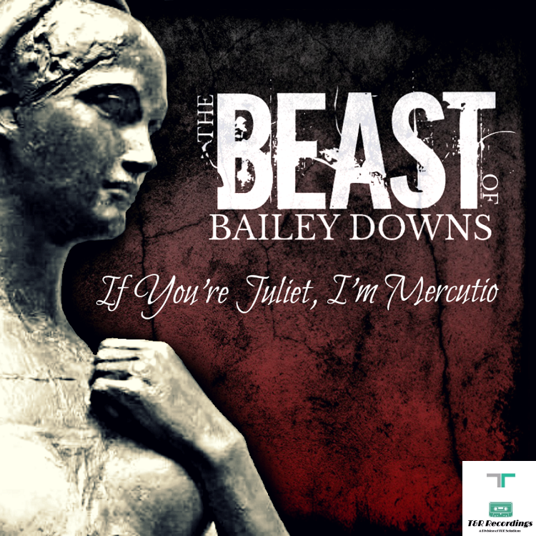 The Beast Of Bailey Downs Single Official Release: If You're Juliet, I'm Mercutio