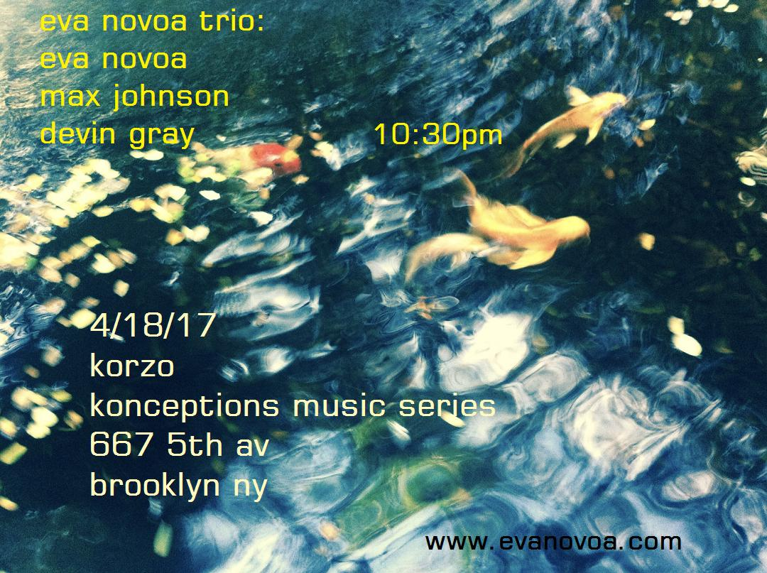 Really looking forward to this! 4/18 Tuesday Eva Novoa Trio at Korzo Konceptions Music series: Eva Novoa, piano/ compositions  Max Johnson, bass  Devin Gray, drums  10:30pm set  @ Korzo, 667 5th Avenue, Brooklyn, NY  Please join us and support live music! (you may as well have a beer!)