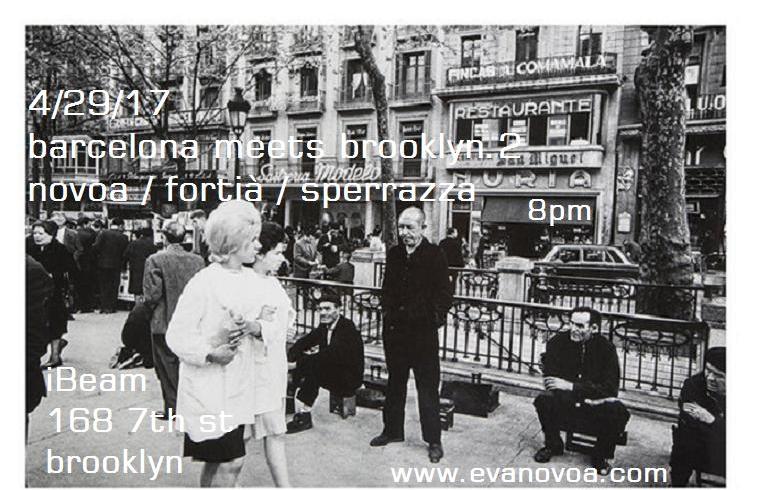 Barcelona meets Brooklyn.2 4/29/17 IBEAM  Novoa / Fortià Duo Eva Novoa, piano & gongs Manel Fortià, bass 8pm   Novoa / Fortià / Sperrazza  Eva Novoa, piano  Manel Fortià, bass Vinnie Sperrazza, drums 9pm
