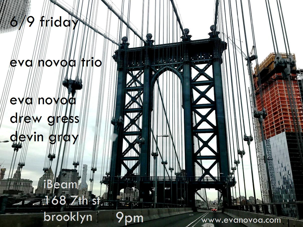 Psyched to play with this incredible dream-team rhythm section!!  6/9 Saturday Eva Novoa Trio Eva Novoa, piano/ compositions  Drew Gress, bass  Devin Gray, drums  9pm (one set) $15  Please join us and support live music!  No beer - 100% MUSIC