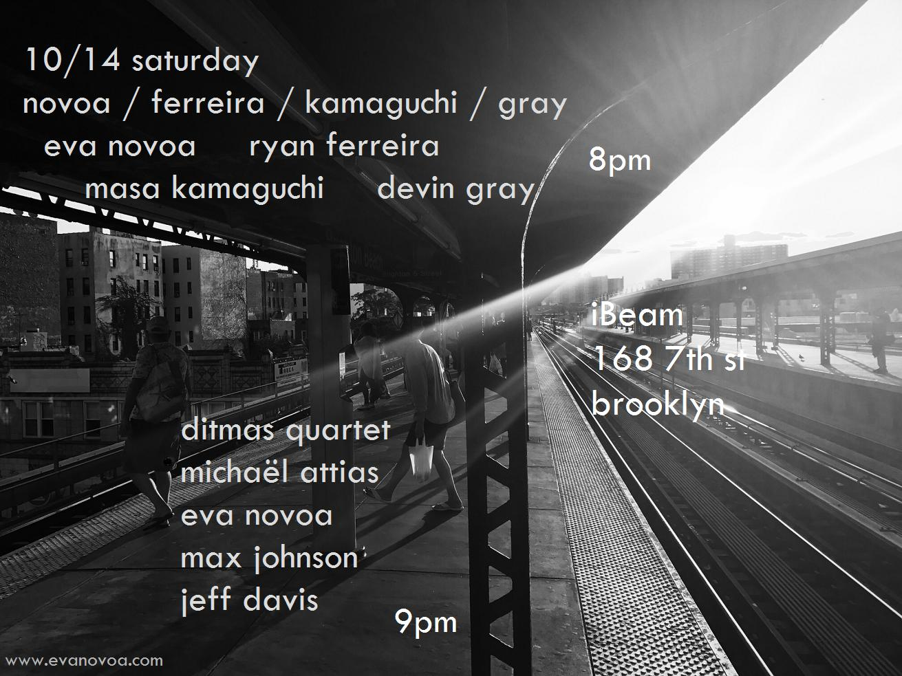 really excited to play this great double bill!!  10/14 Saturday Novoa / Ferreira / Kamaguchi / Gray Eva Novoa, piano   Ryan Ferreira, guitar & effects Masa Kamaguchi, bass    Devin Gray, drums 8pm     Ditmas Quartet   Michaël Attias, alto sax   Eva Novoa, piano Max Johnson, bass    Jeff Davis, drums 9pm     $15    Ibeam Brooklyn     Please join us and support live music! (plus it is my birthday so you cannot miss this) No beer - 100% MUSIC