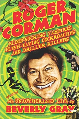 Roger Corman: Blood-Sucking Vampires, Flesh-Eating Cockroaches, and Driller Killers by Beverly Gray