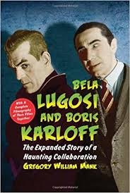Bela Lugosi and Boris Karloff: The Expanded Story of a Haunting Collaboration, with a Complete Filmography of Their Films Together by Gregory William Mank