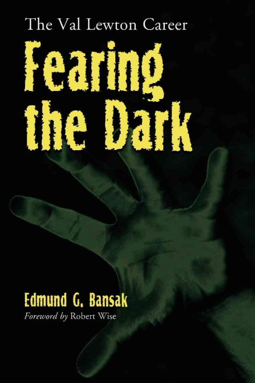 Fearing the Dark: The Val Lewton Career by Edmund G. Bansak
