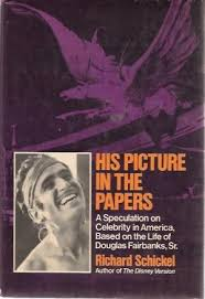 His Picture in the Papers: A Speculation on Celebrity in America Based on the Life of Douglas Fairbanks, Sr. by Richard Schickel
