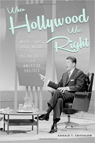 When Hollywood Was Right: How Movie Stars, Studio Moguls, and Big Business Remade American Politics by Donald T. Critchlow