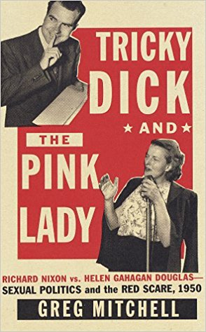 Tricky Dick and the Pink Lady: Richard Nixon vs. Helen Gahagan Douglas, 1950 by Greg Mitchell