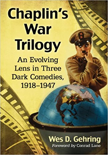 Chaplin's War Trilogy: An Evolving Lens in Three Dark Comedies, 1918-1947 by Wes D. Gehring