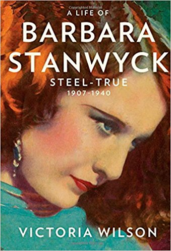 A Life of Barbara Stanwyck: Steel-True 1907-1940 By Victoria Wilson
