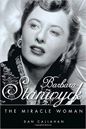 Barbara Stanwyck: The Miracle Woman by Dan Callahan