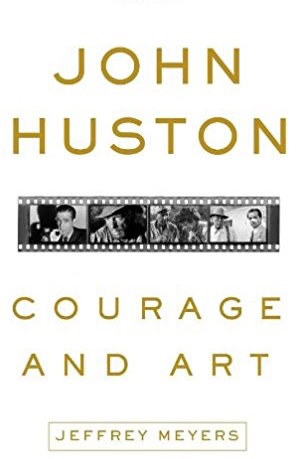 John Huston: Courage and Art by Jeffrey Meyers