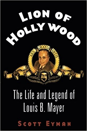 Lion of Hollywood: The Life and Legend of Louis B. Mayer by Scott Eyman