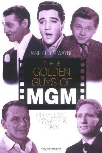 The Golden Guys of MGM: Privilege, Power & Pain by Jane Ellen Wayne