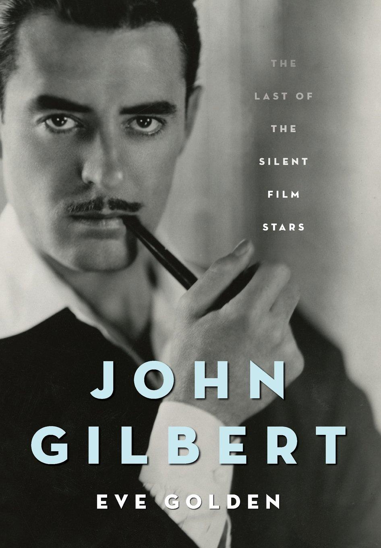 John Gilbert: The Last of the Silent Film Stars by Eve Golden