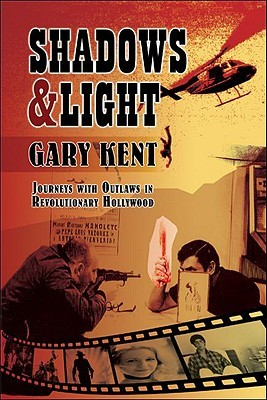 Shadows and Light: Journeys with Outlaws in Revolutionary Hollywood by Gary Kent