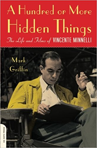 A Hundred or More Hidden Things: The Life and Films of Vincente Minnelli by Mark Griffin