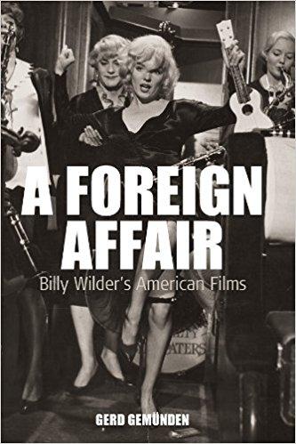 A Foreign Affair: Billy Wilder's American Films by Gerd Gemunden