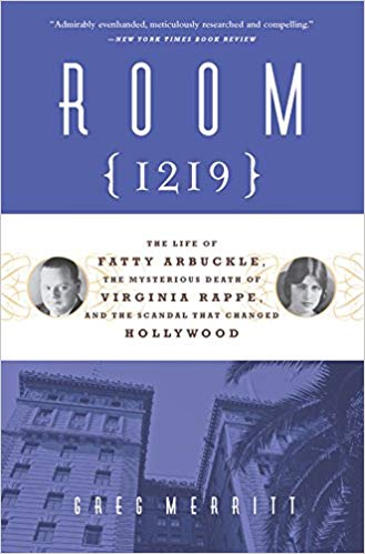 Room 1219: The Life of Fatty Arbuckle, the Mysterious Death of Virginia Rappe, and the Scandal That Changed Hollywood by Greg Merritt
