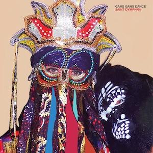 Gang Gang Dance Saint Dymphna Recorded, Mixed by Matt Boynton