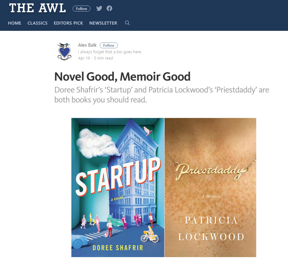 """ I am not much of a novel fan, but  Startup  is compulsively readable. You will probably finish it in a day, because you will never find a reason to put it down.  - The Awl , April 2017"