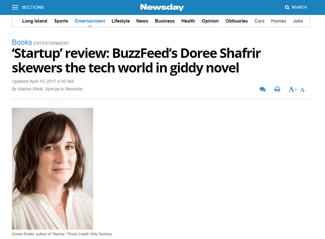 """Part of the giddy fun of ""Startup,"" a sendup of the tech industry by BuzzFeed culture writer Doree Shafrir, is separating the invented from the real.""   - Newsday , April 2017"