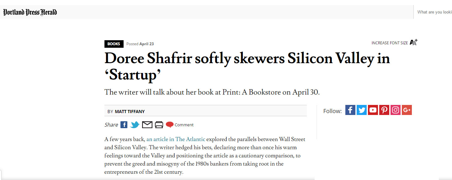"""In her novel, ""Startup,"" Doree Shafrir smartly – but lovingly – skewers tech culture, its grandiose leaders and the naivety of thinking that good intentions, lots of money and a mindset of fun will prevent bad ""   - Portland Press Herald , April 2017"