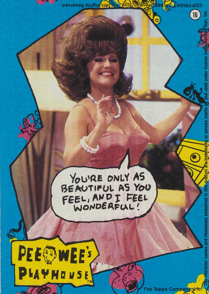 Got A Girl Crush On :Miss Yvonne (from Pee Wee's Playhouse)      You're only as beautiful as you feel, and I feel wonderful!      Amen, sister!