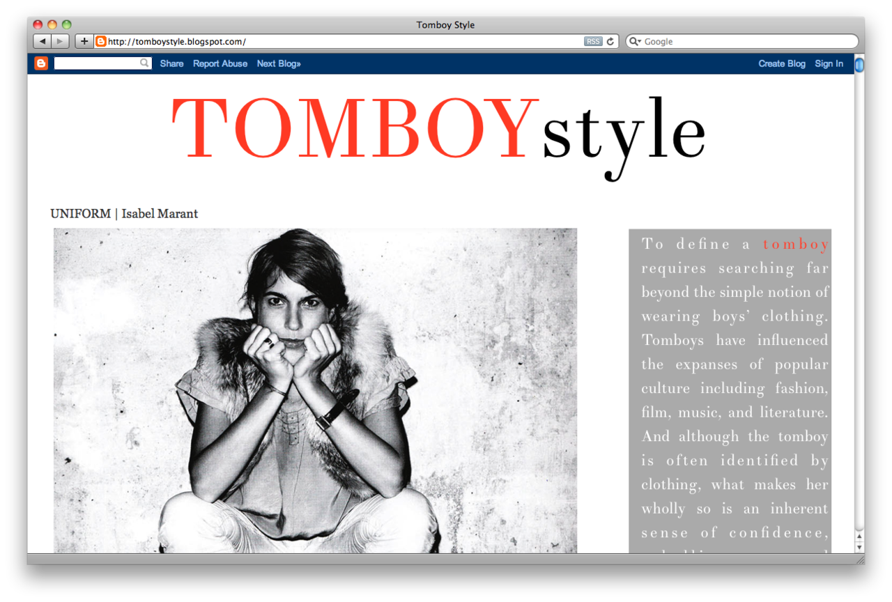 Got a girl crush on:  Tomboy Style     Seeing as the reception to that  Mariel Hemingway post  was a few notches above warm, I feel like I should draw special attention to the girl crush goldmine that is  Tomboy Style . Comprised of big, beautiful photos, just enough text, and a roster of oft-overlooked but highly commendable ladies, this instantly became my latest blog crush. As a primer, I'd like to share with you some of my favorite posts:   -  UNIFORM | Isabel Marant  -  ICON | Yoko Ono  -  ICON | Mariel Hemmingway  -  ICON | Georgia O'Keefe  -  ICON | Patti McGee  -  MOMENT | Sarah Lawrence v. Princeton  -  ICON | Princess Diana  -  ICON | Osa Johnson  -  ICON | Mary Badham  -  SCENE | Foxcroft School    …And that's only from the first page!