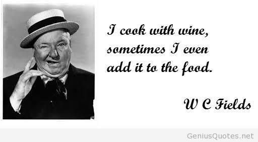 """I cook with wine and sometimes I even add it to the food""- W.C. Fields"