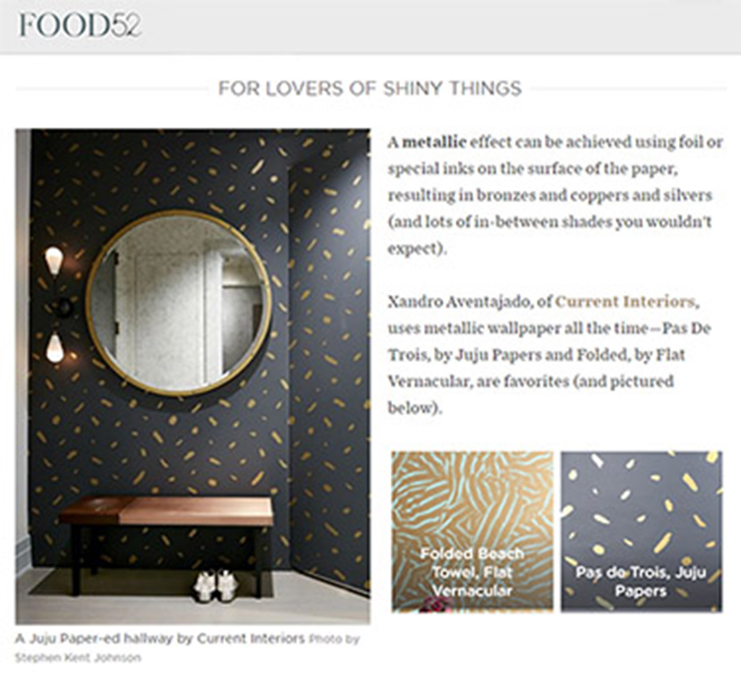 - Food52March, 2017...Xandro Aventajado, of Current Interiors, uses metallic wallpaper all the time—Pas De Trois, by Juju Papers and Folded, by Flat Vernacular, are favorites.